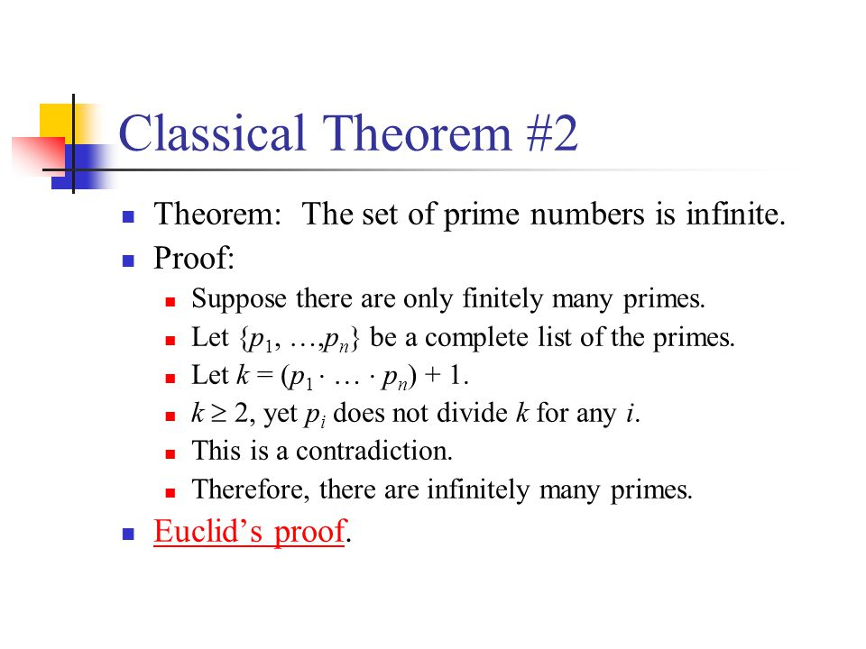 Classical Theorem #2 Theorem: The set of prime numbers is infinite. Proof: Suppose there are only finitely many primes. Let {p 1, …,p n } be a complet