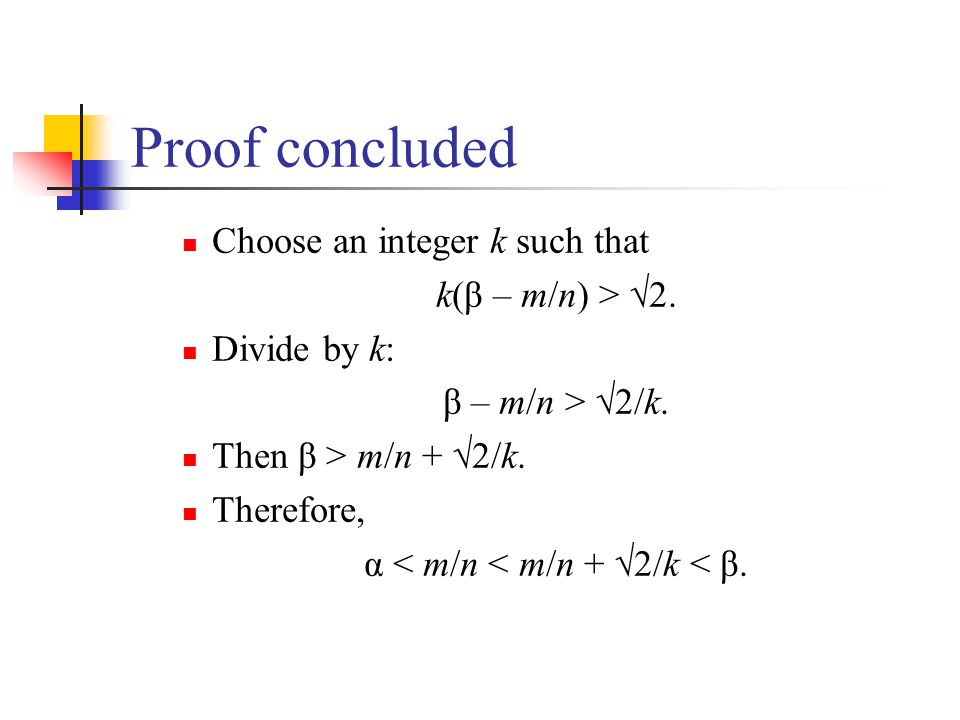 Proof concluded Choose an integer k such that k(β – m/n) > 2. Divide by k: β – m/n > 2/k. Then β > m/n + 2/k. Therefore, α < m/n < m/n + 2/k < β.