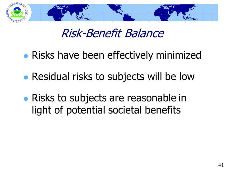 41 Risk-Benefit Balance Risks have been effectively minimized Residual risks to subjects will be low Risks to subjects are reasonable in light of pote