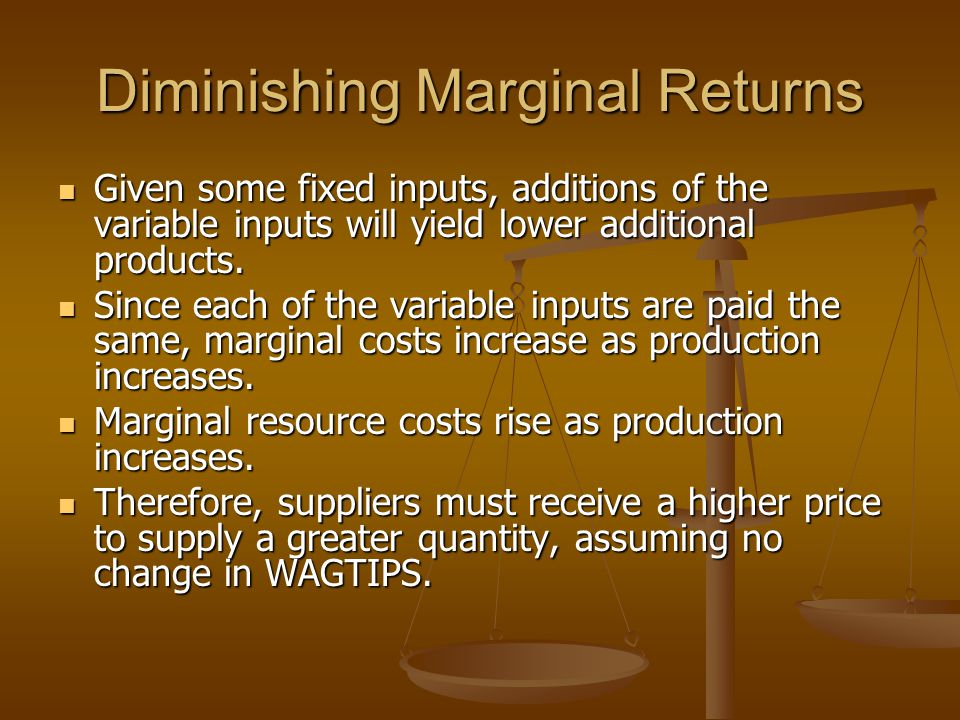 Diminishing Marginal Returns Given some fixed inputs, additions of the variable inputs will yield lower additional products.