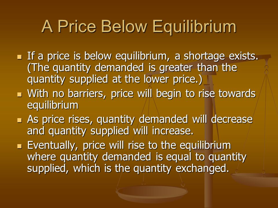 A Price Below Equilibrium If a price is below equilibrium, a shortage exists.