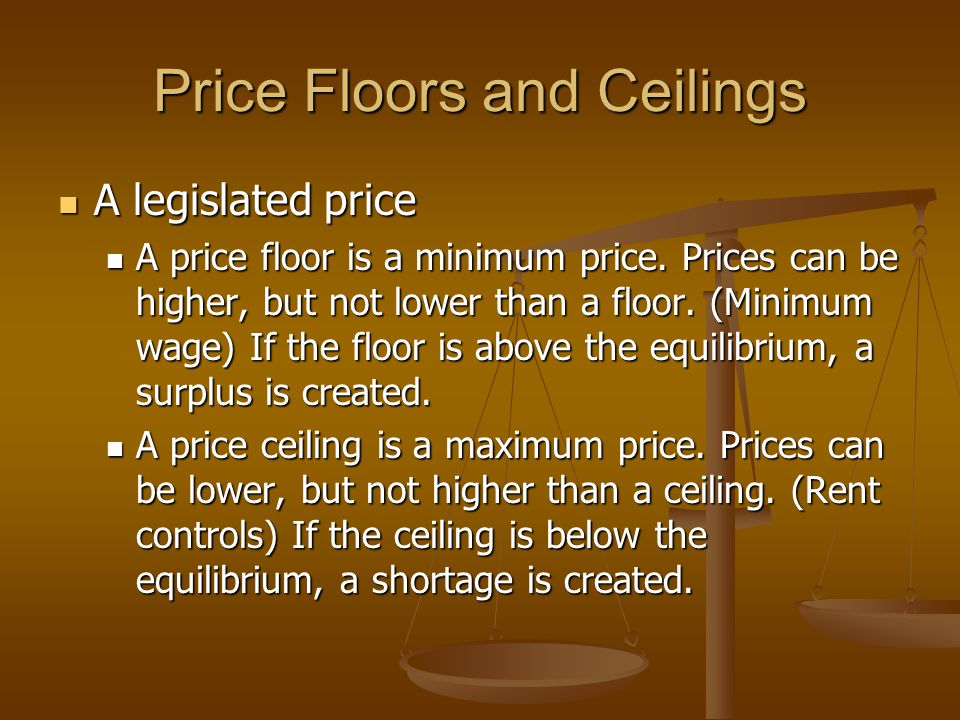 Price Floors and Ceilings A legislated price A legislated price A price floor is a minimum price.