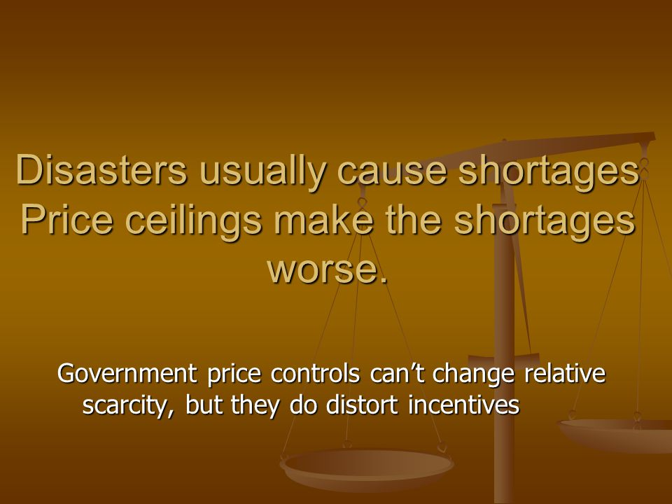 Disasters usually cause shortages Price ceilings make the shortages worse.