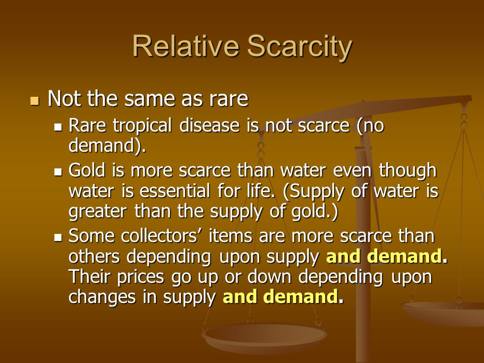 Relative Scarcity Not the same as rare Not the same as rare Rare tropical disease is not scarce (no demand).