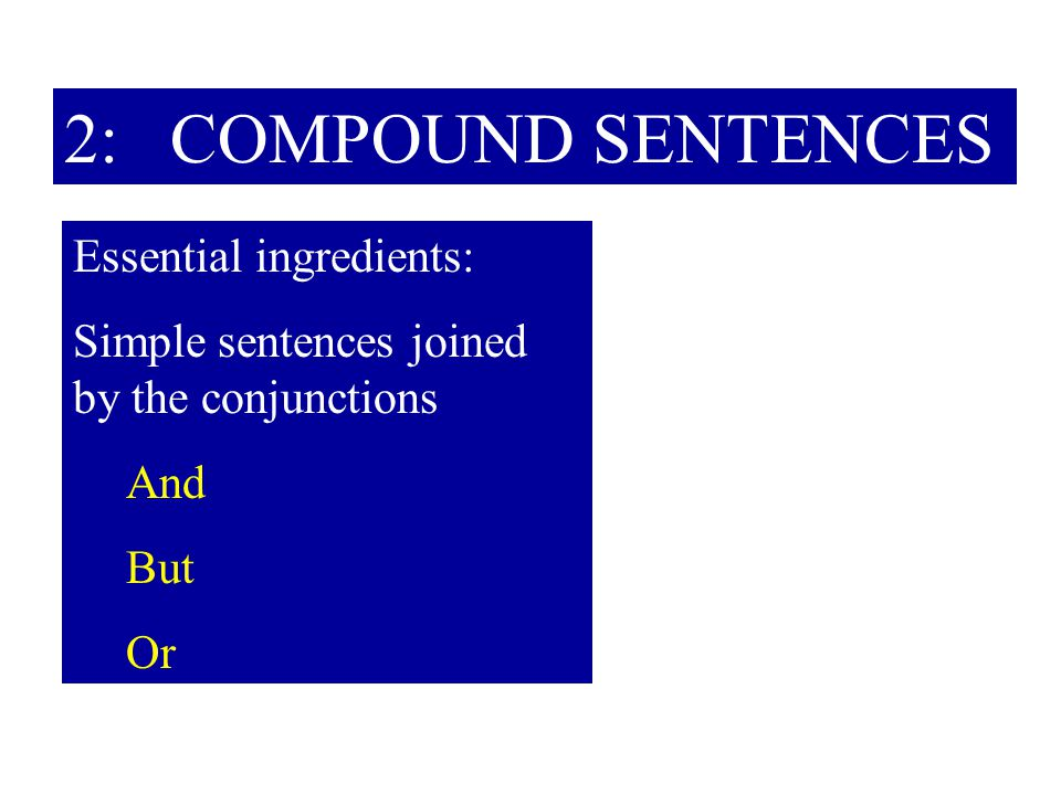 2: COMPOUND SENTENCES Essential ingredients: Simple sentences joined by the conjunctions And But Or
