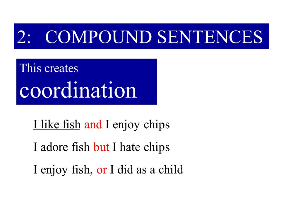 2: COMPOUND SENTENCES This creates coordination I like fish and I enjoy chips I adore fish but I hate chips I enjoy fish, or I did as a child