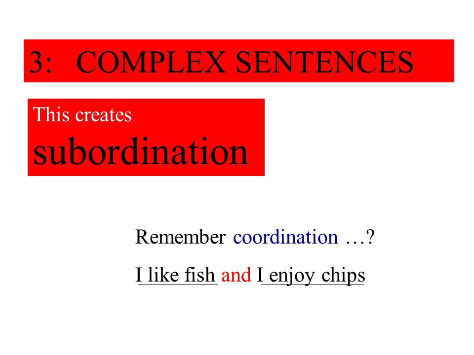 3: COMPLEX SENTENCES This creates subordination Remember coordination …? I like fish and I enjoy chips