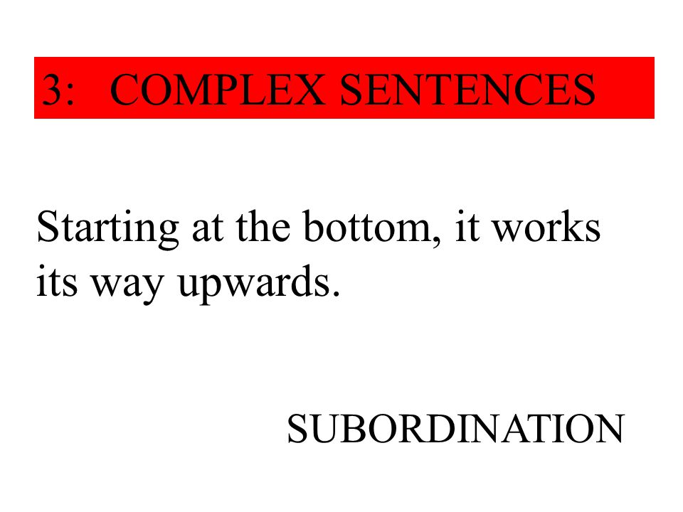 Starting at the bottom, it works its way upwards. SUBORDINATION 3: COMPLEX SENTENCES