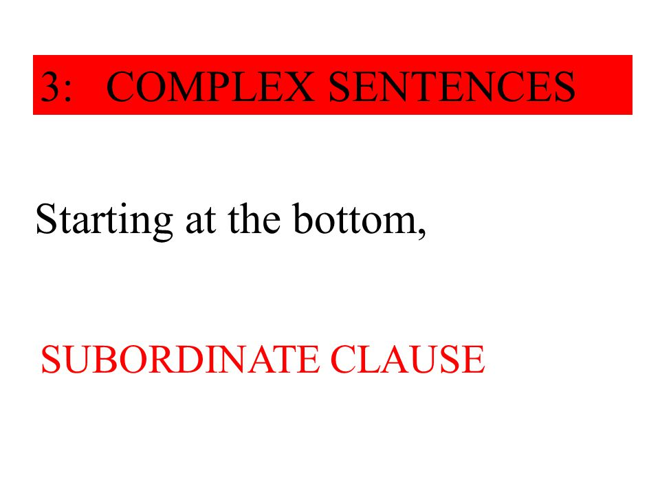 Starting at the bottom, it works its way upwards. 3: COMPLEX SENTENCES SUBORDINATE CLAUSE