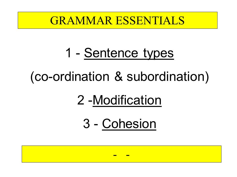 1 - Sentence types (co-ordination & subordination) 2 -Modification 3 - Cohesion GRAMMAR ESSENTIALS -