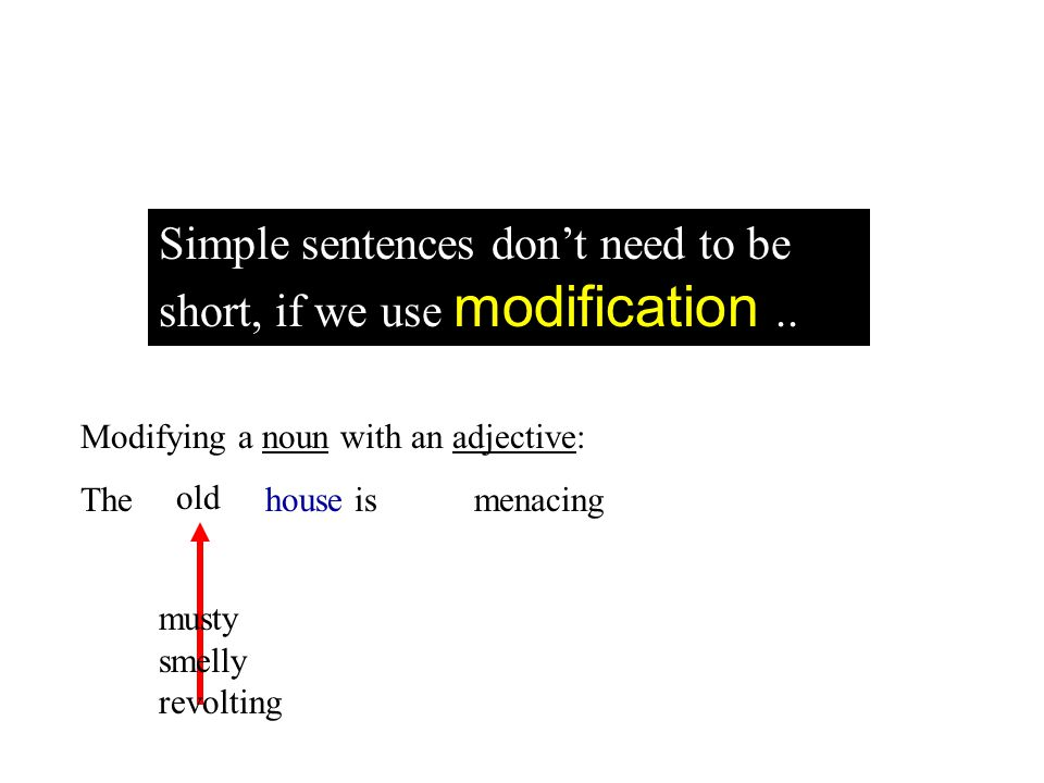 Simple sentences dont need to be short, if we use modification.. Modifying a noun with an adjective: The house is menacing old musty smelly revolting