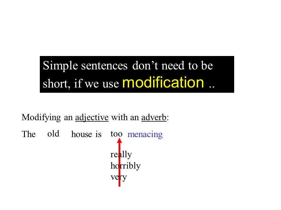 Modifying an adjective with an adverb: The house is menacing old really horribly very too Simple sentences dont need to be short, if we use modificati
