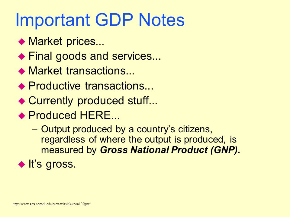http://www.arts.cornell.edu/econ/wissink/econ102jpw/ GDP: Gross Domestic Product u Gross domestic product (GDP) is the total dollar market value of al