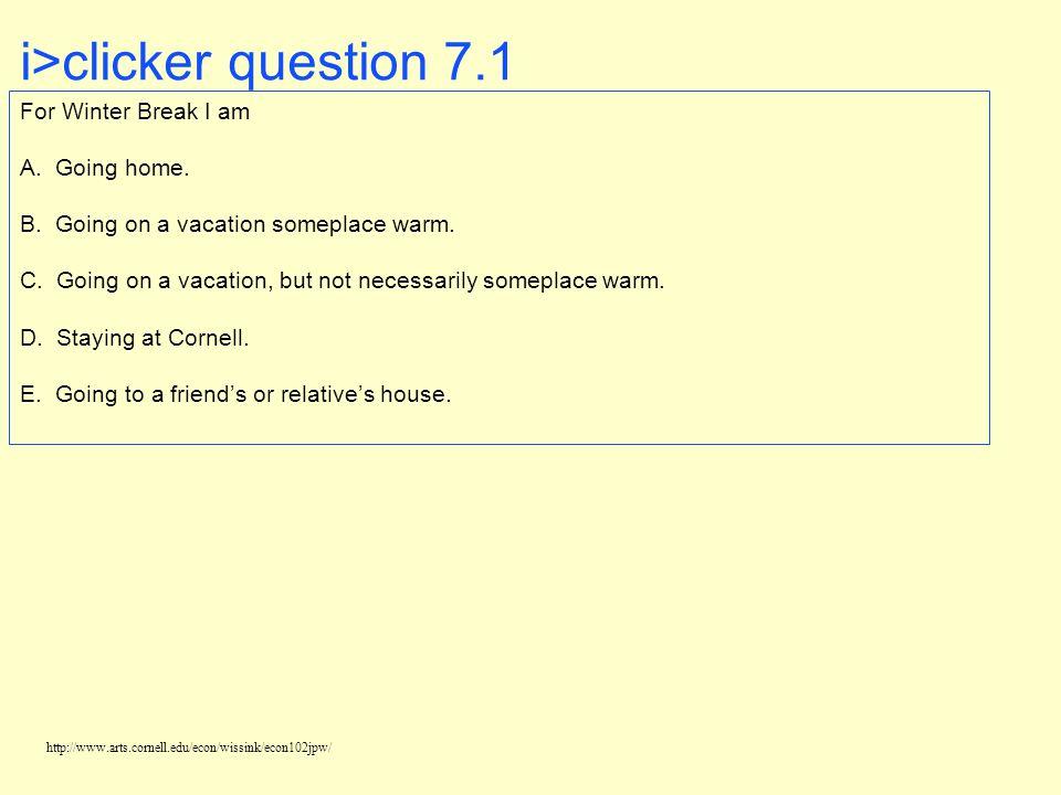 http://www.arts.cornell.edu/econ/wissink/econ102jpw/ i>clicker question 7.1 For Winter Break I am A.
