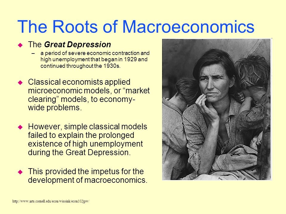 http://www.arts.cornell.edu/econ/wissink/econ102jpw/ The Roots of Macroeconomics u The Great Depression –a period of severe economic contraction and high unemployment that began in 1929 and continued throughout the 1930s.