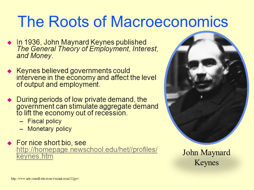 http://www.arts.cornell.edu/econ/wissink/econ102jpw/ The Roots of Macroeconomics u In 1936, John Maynard Keynes published The General Theory of Employment, Interest, and Money.