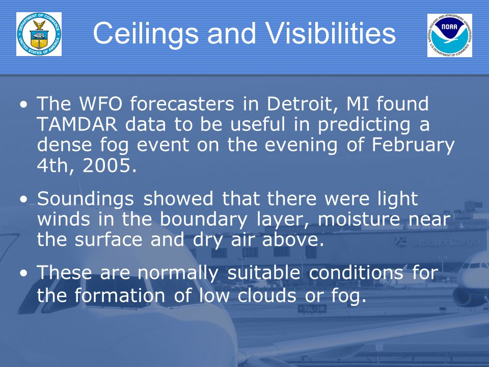 Ceilings and Visibilities The WFO forecasters in Detroit, MI found TAMDAR data to be useful in predicting a dense fog event on the evening of February 4th, 2005.