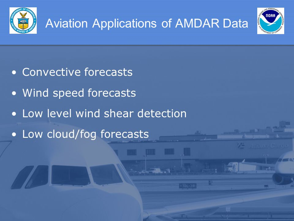 Aviation Applications of AMDAR Data Convective forecasts Wind speed forecasts Low level wind shear detection Low cloud/fog forecasts
