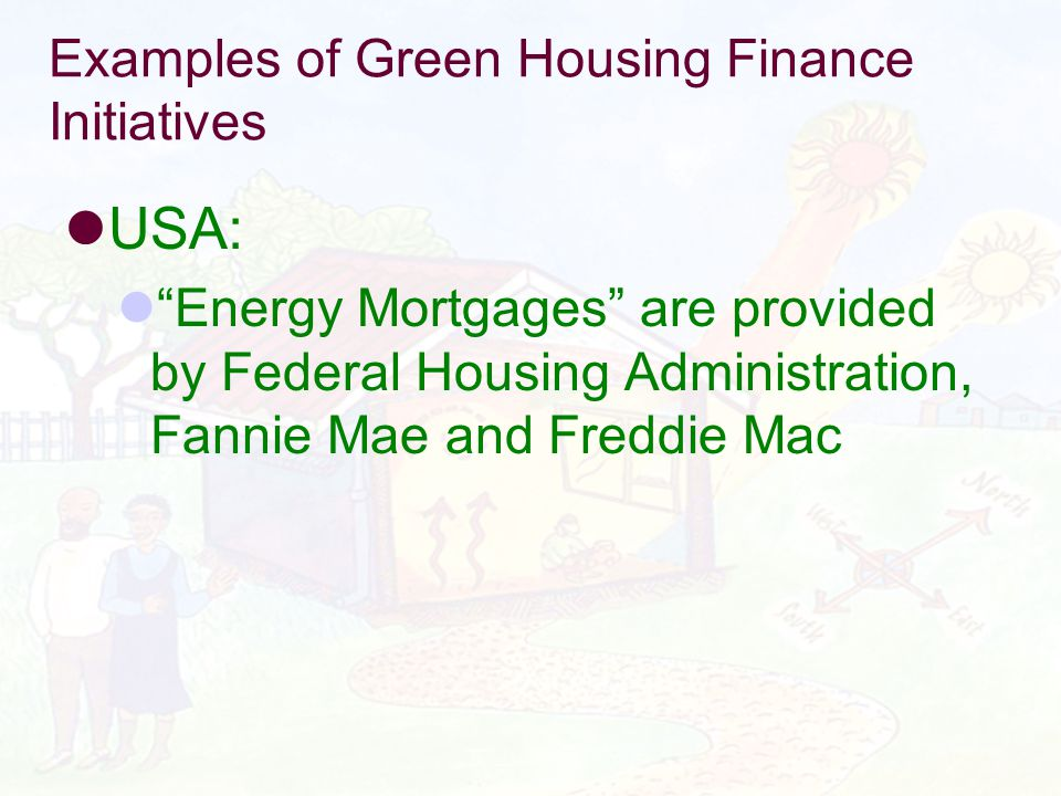 Examples of Green Housing Finance Initiatives USA: Energy Mortgages are provided by Federal Housing Administration, Fannie Mae and Freddie Mac
