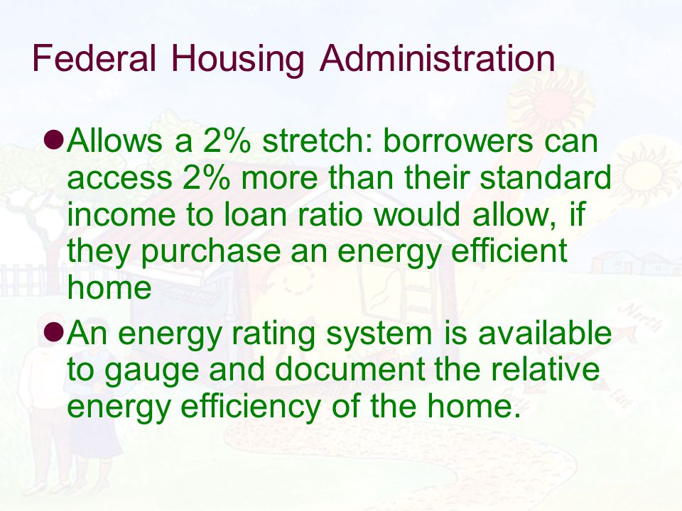 Federal Housing Administration Allows a 2% stretch: borrowers can access 2% more than their standard income to loan ratio would allow, if they purchase an energy efficient home An energy rating system is available to gauge and document the relative energy efficiency of the home.