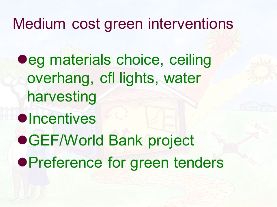 Medium cost green interventions eg materials choice, ceiling overhang, cfl lights, water harvesting Incentives GEF/World Bank project Preference for g