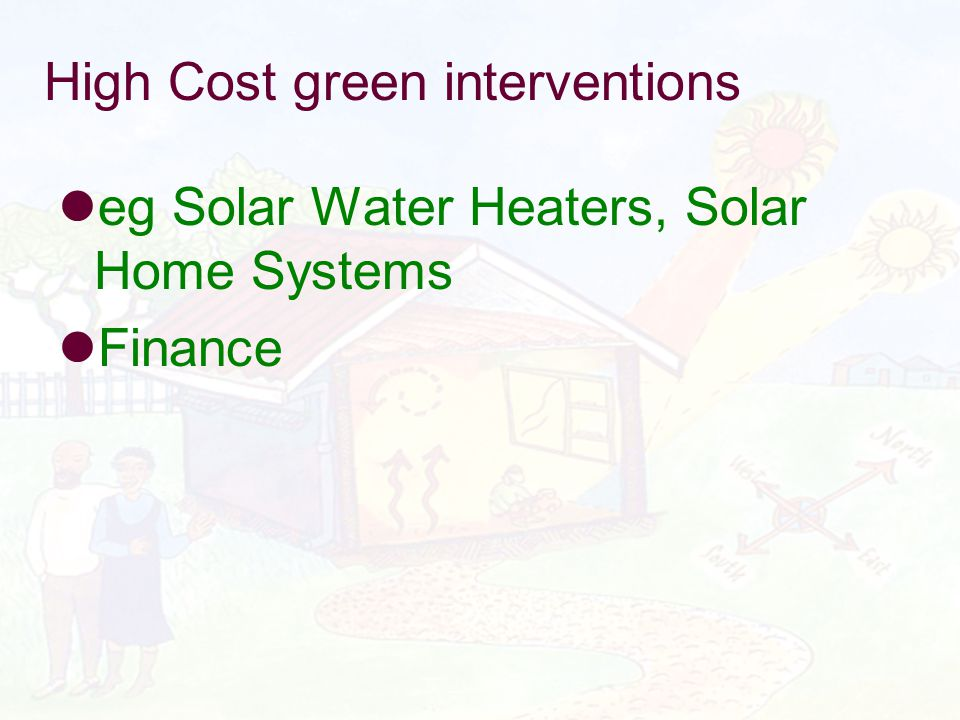 High Cost green interventions eg Solar Water Heaters, Solar Home Systems Finance