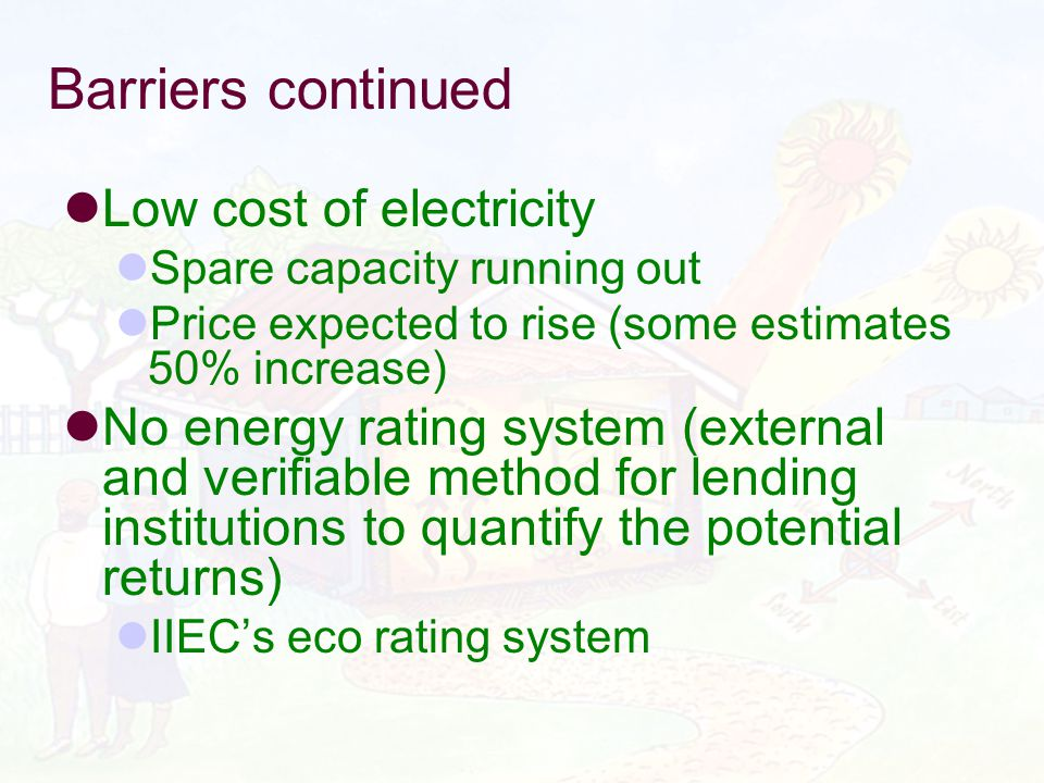 Barriers continued Low cost of electricity Spare capacity running out Price expected to rise (some estimates 50% increase) No energy rating system (external and verifiable method for lending institutions to quantify the potential returns) IIECs eco rating system