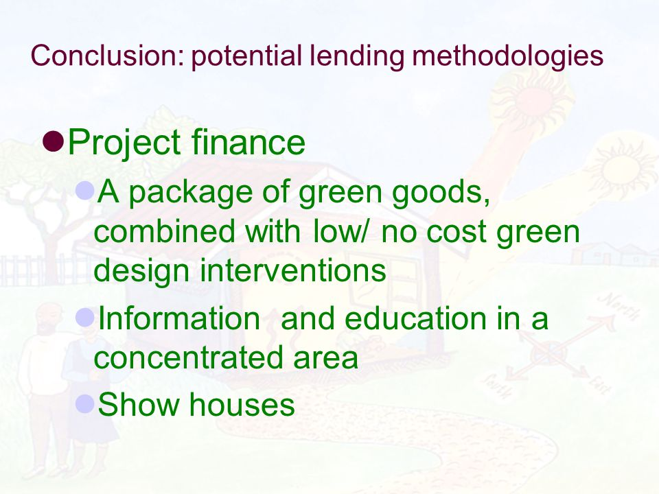 Conclusion: potential lending methodologies Project finance A package of green goods, combined with low/ no cost green design interventions Information and education in a concentrated area Show houses