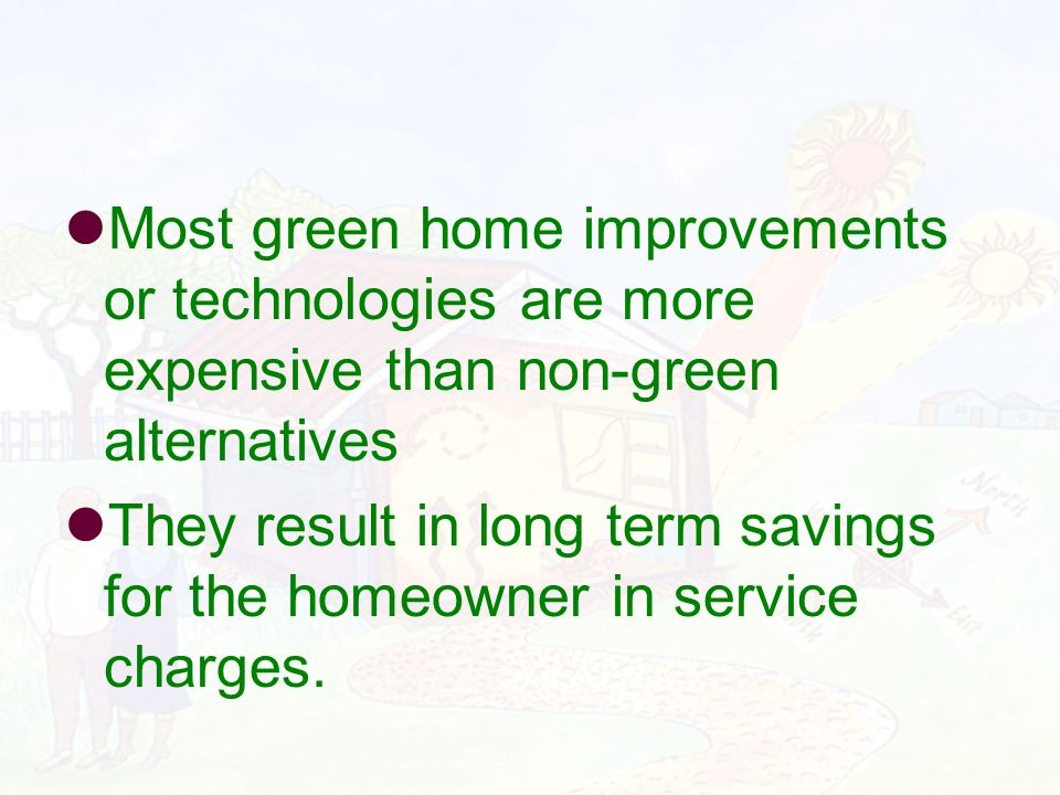 Most green home improvements or technologies are more expensive than non-green alternatives They result in long term savings for the homeowner in service charges.