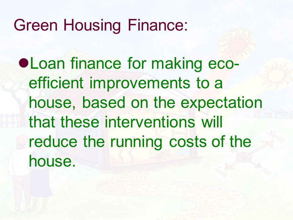 Green Housing Finance: Loan finance for making eco- efficient improvements to a house, based on the expectation that these interventions will reduce t