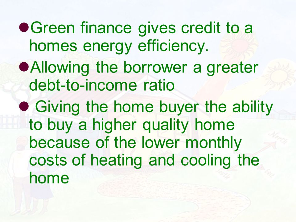 Green finance gives credit to a homes energy efficiency. Allowing the borrower a greater debt-to-income ratio Giving the home buyer the ability to buy