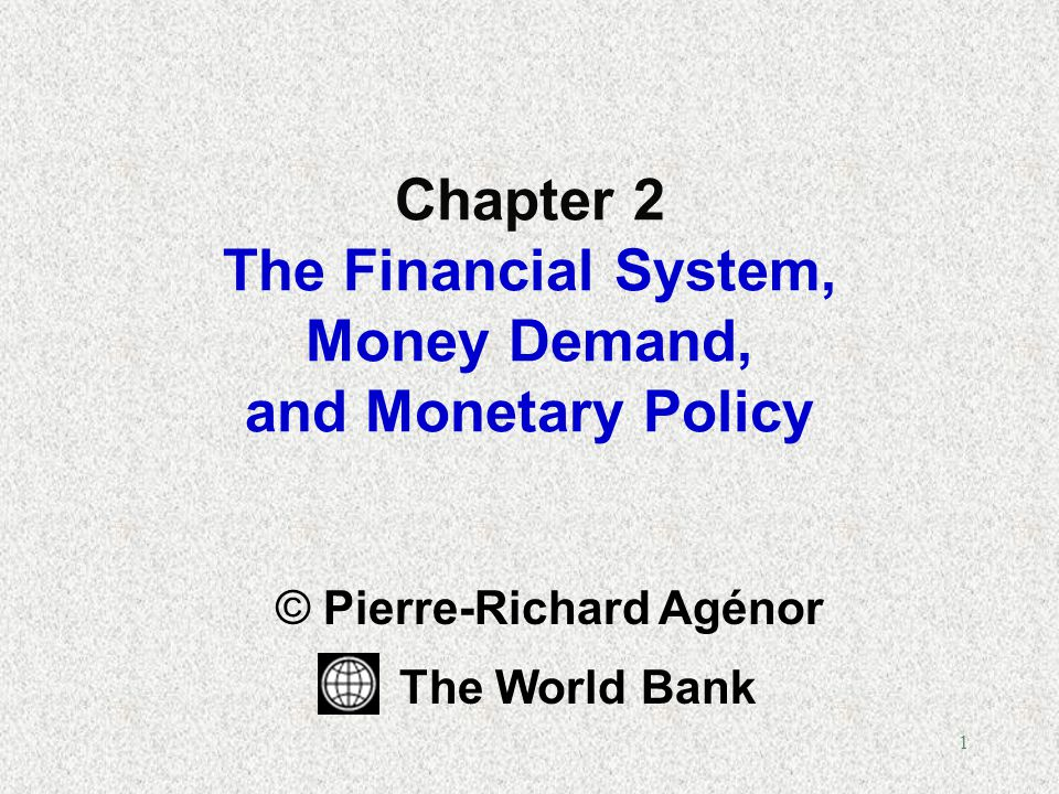 1 Chapter 2 The Financial System, Money Demand, and Monetary Policy © Pierre-Richard Agénor The World Bank