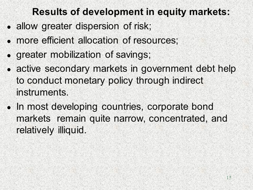 15 Results of development in equity markets: l allow greater dispersion of risk; l more efficient allocation of resources; l greater mobilization of s