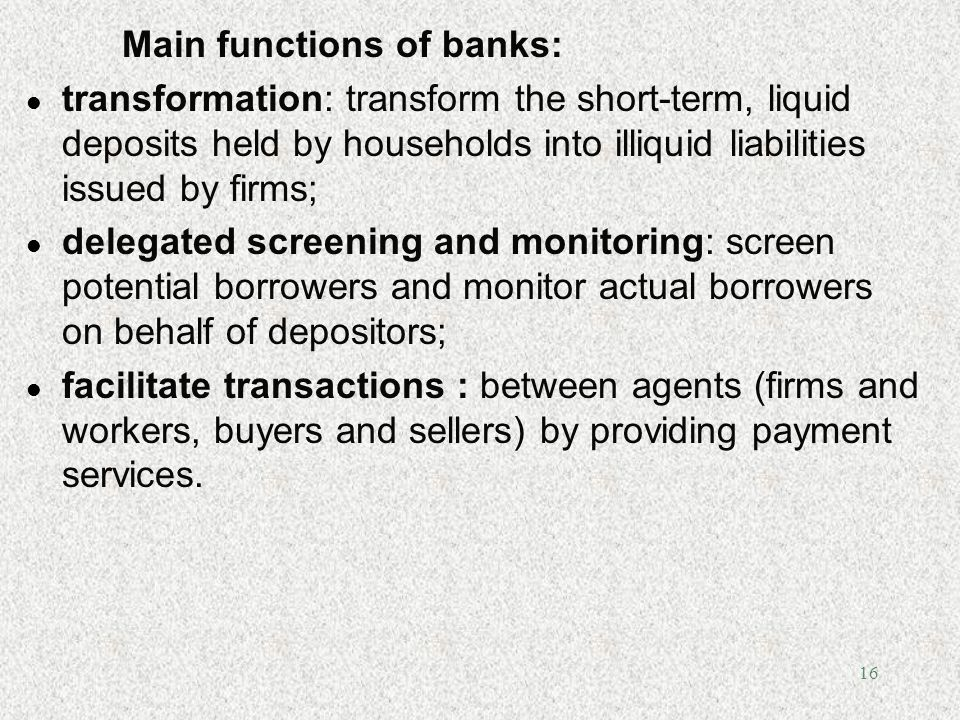 16 Main functions of banks: l transformation: transform the short-term, liquid deposits held by households into illiquid liabilities issued by firms;