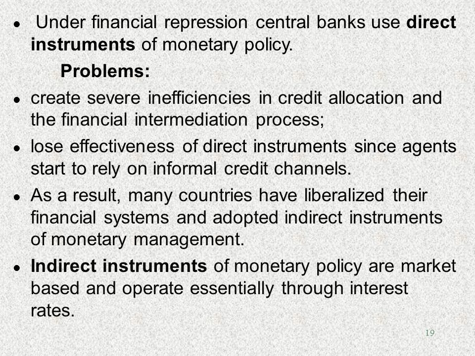 19 l Under financial repression central banks use direct instruments of monetary policy. Problems: l create severe inefficiencies in credit allocation