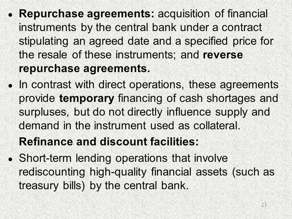 21 l Repurchase agreements: acquisition of financial instruments by the central bank under a contract stipulating an agreed date and a specified price