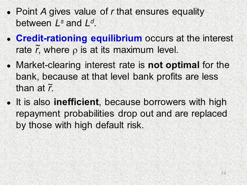 34 l Point A gives value of r that ensures equality between L s and L d. l Credit-rationing equilibrium occurs at the interest rate r, where is at its