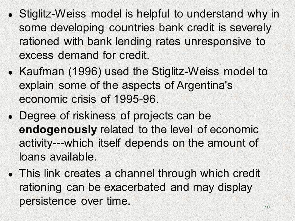 36 l Stiglitz-Weiss model is helpful to understand why in some developing countries bank credit is severely rationed with bank lending rates unrespons