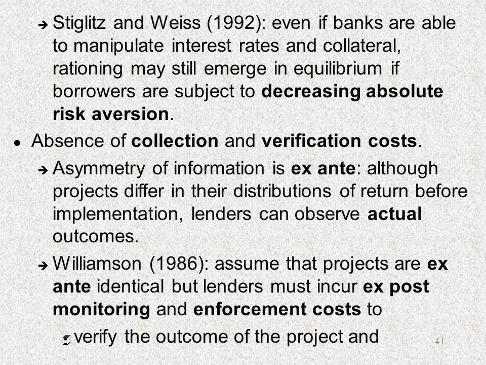 41 è Stiglitz and Weiss (1992): even if banks are able to manipulate interest rates and collateral, rationing may still emerge in equilibrium if borro
