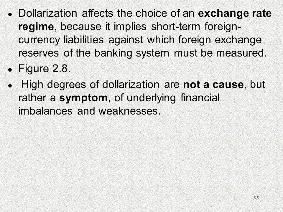 55 l Dollarization affects the choice of an exchange rate regime, because it implies short-term foreign- currency liabilities against which foreign ex