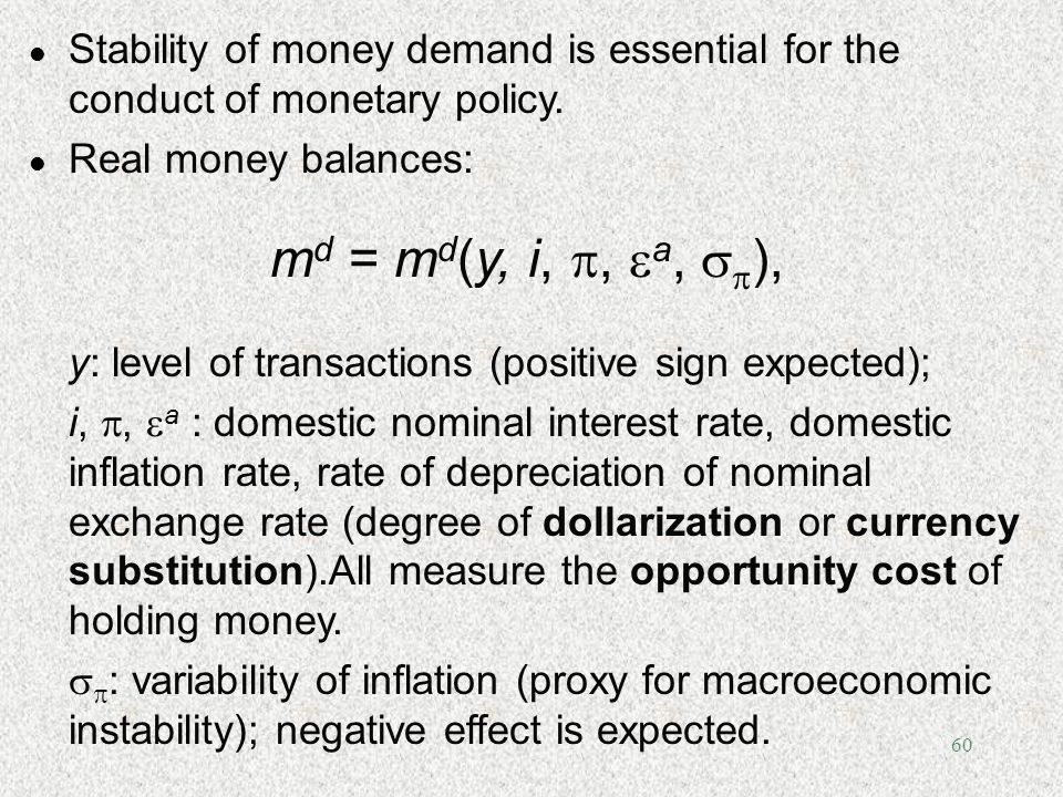 60 l Stability of money demand is essential for the conduct of monetary policy. l Real money balances: m d = m d (y, i,, a, ), y: level of transaction