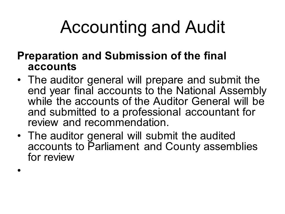 Accounting and Audit Preparation and Submission of the final accounts The auditor general will prepare and submit the end year final accounts to the N