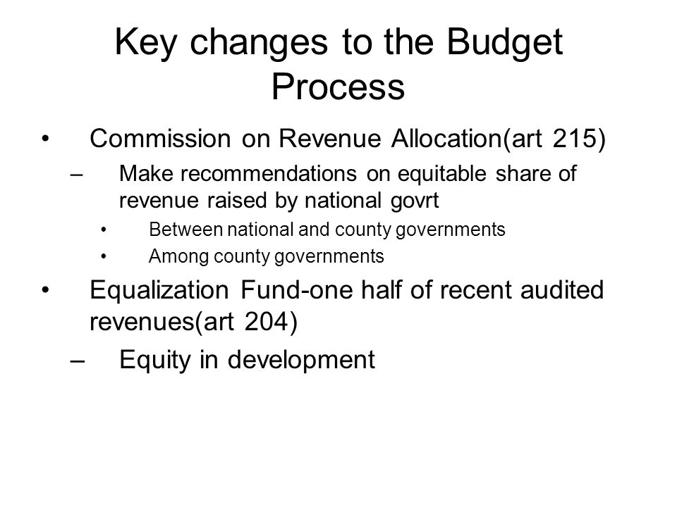 Key changes to the Budget Process Commission on Revenue Allocation(art 215) –Make recommendations on equitable share of revenue raised by national gov