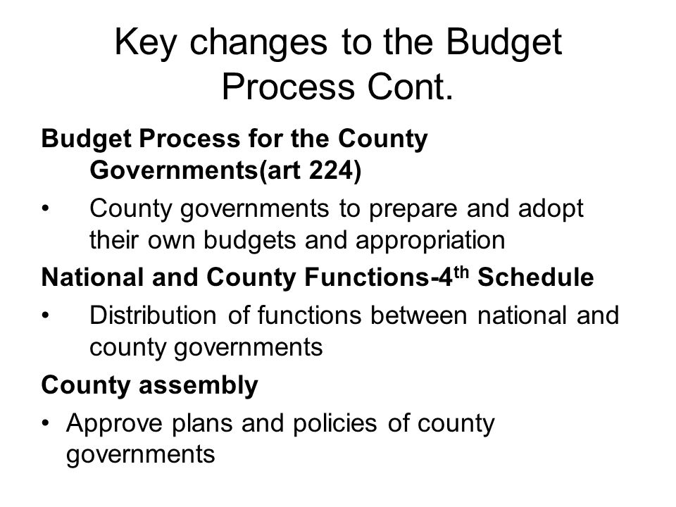 Key changes to the Budget Process Cont. Budget Process for the County Governments(art 224) County governments to prepare and adopt their own budgets a