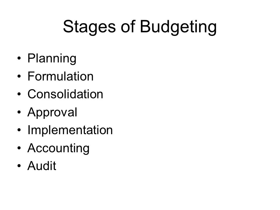 Stages of Budgeting Planning Formulation Consolidation Approval Implementation Accounting Audit