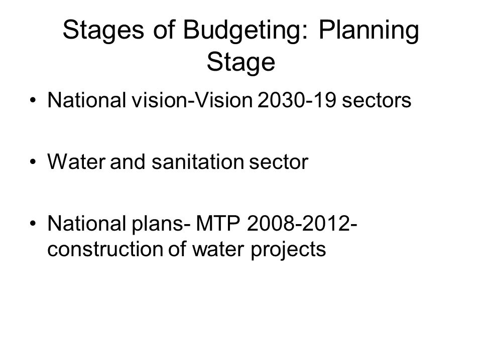 Stages of Budgeting: Planning Stage (2) The ministry of water and other implementing agencies develop their strategic plans based on the national MTP Exercice cordinated by the ministry of planning to coordinate the planning process