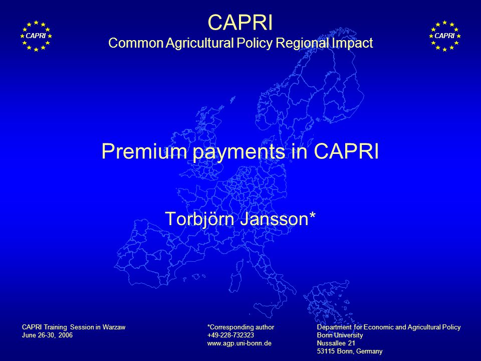 CAPRI Premium payments in CAPRI Torbjörn Jansson* *Corresponding author +49-228-732323 www.agp.uni-bonn.de Department for Economic and Agricultural Policy Bonn University Nussallee 21 53115 Bonn, Germany CAPRI Training Session in Warzaw June 26-30, 2006 CAPRI Common Agricultural Policy Regional Impact
