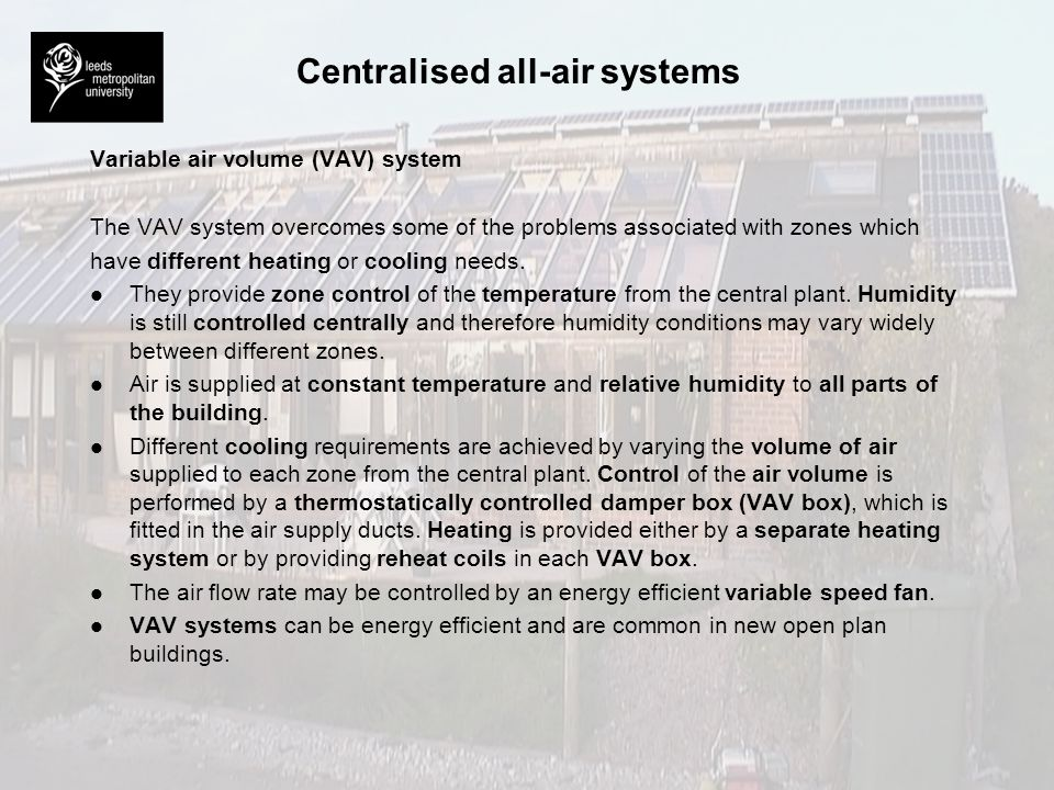 Centralised all-air systems Variable air volume (VAV) system The VAV system overcomes some of the problems associated with zones which have different