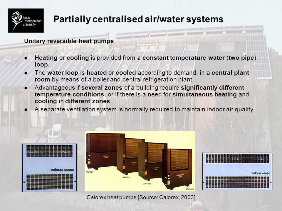 Partially centralised air/water systems Unitary reversible heat pumps l l Heating or cooling is provided from a constant temperature water (two pipe)