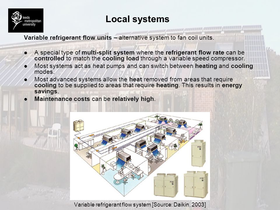 Local systems Variable refrigerant flow units – alternative system to fan coil units. l l A special type of multi-split system where the refrigerant f